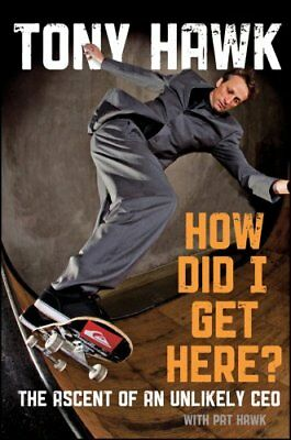 How Did I Get Here? The Ascent of an Unlikely CEO by Tony Hawk 9780470631492