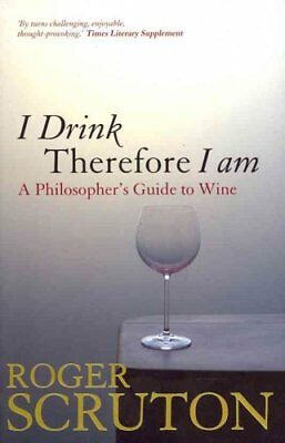 I Drink Therefore I am: A Philosopher's Guide to Wine by Roger Scruton...