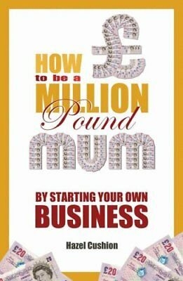 How To Be a Million Pound Mum: By Starting Your Own Business by Hazel...