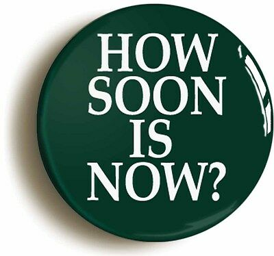 HOW SOON IS NOW BADGE BUTTON PIN (Size is 2inch/50mm diameter)