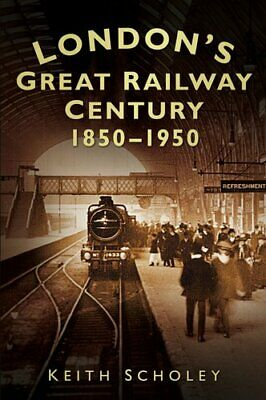 London's Great Railway Century 1850-1950 by Keith Scholey 9780752462912