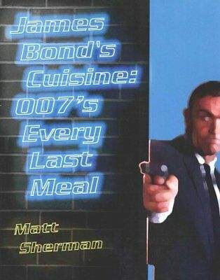 James Bond's Cuisine 007's Every Last Meal: Every Bite and Sip ... 9781500957711