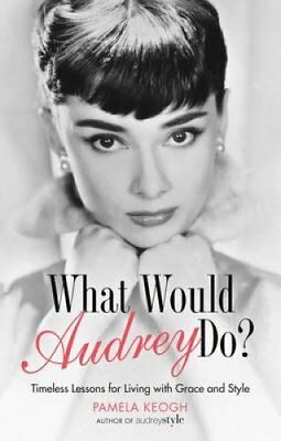 What Would Audrey Do? Timeless Lessons for Living with Grace & ... 9781781314654