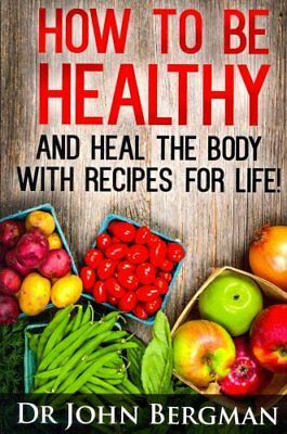 How to Be Healthy and Heal the Body with Recipes for Life 9781494227210