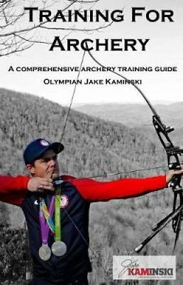Training for Archery: A Comprehensive Archery Training Guide with Olympian...