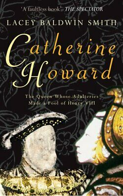 Catherine Howard: The Queen Whose Adulteries Made a Fool of Henry VIII by...