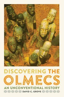 Discovering the Olmecs An Unconventional History by David C. Grove 9781477309858