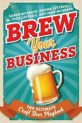 Brew Your Business: The Ultimate Craft Beer Playbook by Karen Mcgrath Hardcover