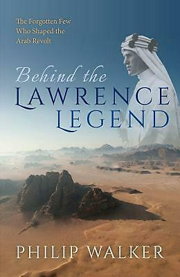 Behind the Lawrence Legend: The Forgotten Few Who Shaped the Arab Revolt by Phil