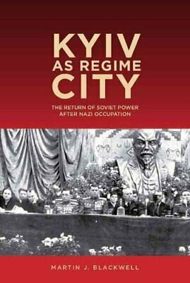 Kyiv as Regime City The Return of Soviet Power after Nazi Occup... 9781580465588