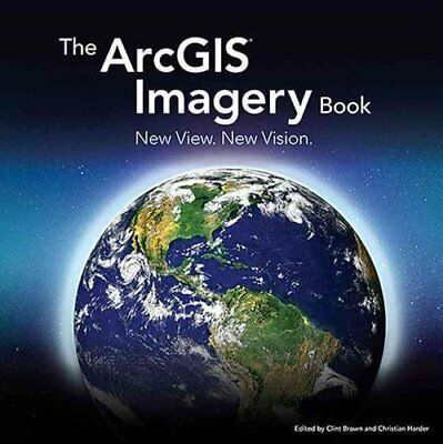 The ArcGIS Imagery Book New View. New Vision. by Clint Brown 9781589484627