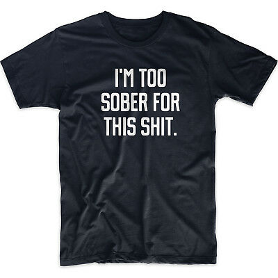 Funny cool T-shirt I/'M TOO SOBER FOR THIS SHIT rude offensive gift for men
