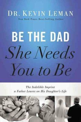 Be the Dad She Needs You to Be The Indelible Imprint a Father L... 9780718011505