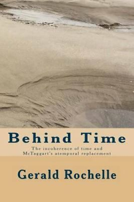 Behind Time The Incoherence of Time and McTaggart's Atemporal R... 9781535213721