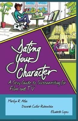 Dating Your Character: A Sexy Guide to Screenwriting for Film and TV by...