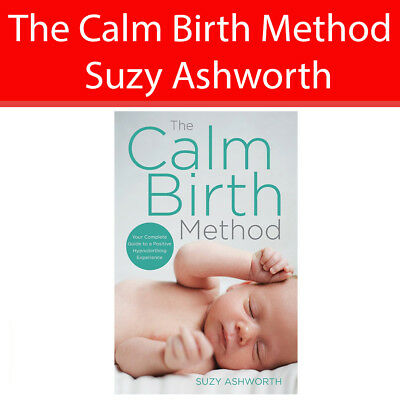Calm Birth Method Your Complete Guide to a Positive Hypnobirthing Suzy Ashworth