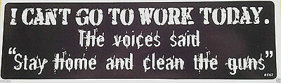 """I CAN'T GO TO WORK TODAY. The voices said """"Stay home... Bumper Sticker F67 HB"""