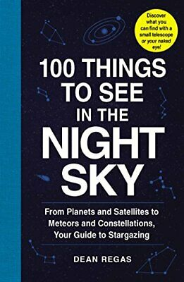100 Things to See in the Night Sky: From Planets and Satellites to Meteors and C