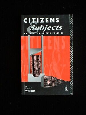 Citizens and Subjects: An Essay on British Politics by Tony Wright (P/b, 1994)