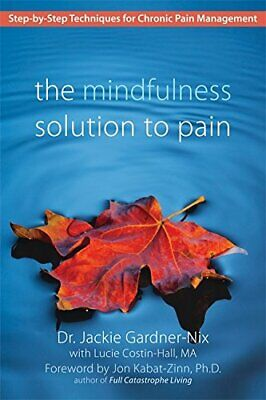 The Mindfulness Solution to Pain: Step-by-Step Techniques for Chronic Pain Manag