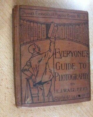 EVERYONE'S GUIDE TO PHOTOGRAPHY. By E. J. WALL. F.R.P.S.  c.1898