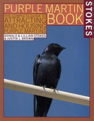 The Stokes Purple Martin Book: The Complete Guide to Attracting and Housing Purp