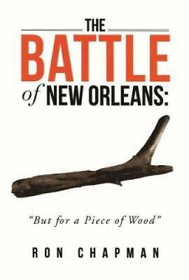 "Battle of New Orleans, The: ""But for a Piece of Wood"" by Chapman, Ron"