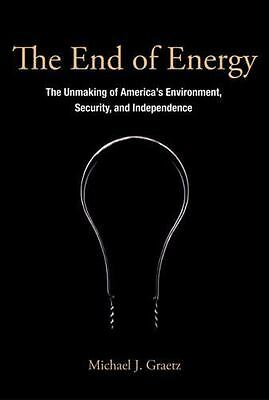 The End of Energy : The Unmaking of America's Environment, Security, and...