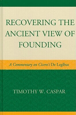 Recovering the Ancient View of Founding: A Commentary on Cicero's De Legibus.