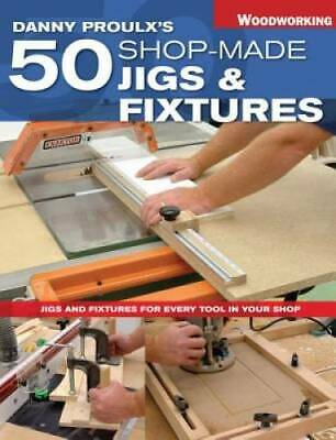 Danny Proulx's 50 Shop-Made Jigs & Fixtures: Jigs & Fixtures For Every Tool in Y