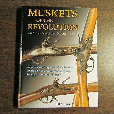 Muskets of the Revolution & the French & Indian Wars - Bill Ahearn