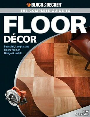 Black & Decker The Complete Guide to Floor Decor: Beautiful, Long-lasting Floors