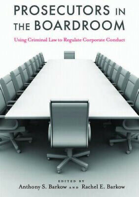 Prosecutors in the Boardroom: Using Criminal Law to Regulate Corporate Conduct.