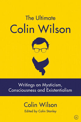 The Ultimate Colin Wilson: Writings on Mysticism, Consciousness and