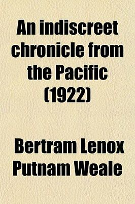 Indiscreet Chronicle from the Pacific Bertram Lenox Putnam Weale General Books