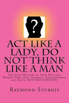 Act Like a Lady, Do Not Think Like a Man : The True Measure of How Men and...