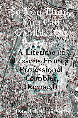So You Think You Can Gamble, on Sports? : A Lifetime of Lessons from a...
