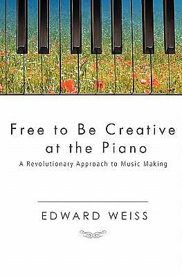 Free to Be Creative at the Piano : A Revolutionary Approach to Music Making...