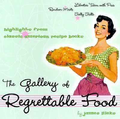 The Gallery of Regrettable Food : Highlights from Classic American Recipe...