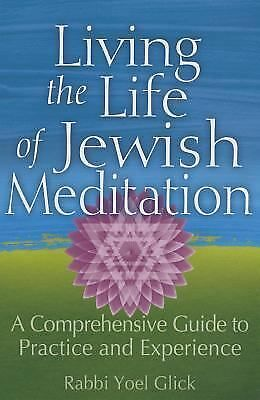 Living the Life of Jewish Meditation : A Comprehensive Guide to Practice and...
