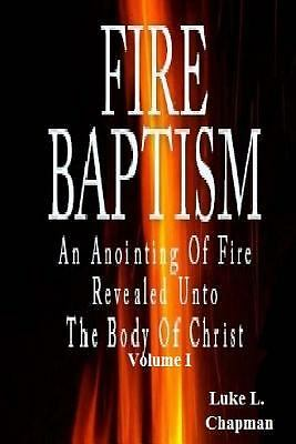 Fire Baptism : An Anointing of Fire Revealed unto the Body of Christ by Luke...