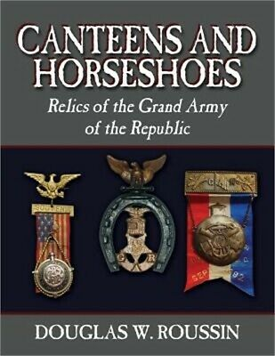Canteens and Horseshoes: Relics of the Grand Army of the Republic (Paperback or