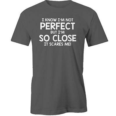 I Know Im Not Perfect But Im So Close It Scares Me T-Shirt Tee New