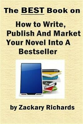 The Best Book on How to Write, Publish and Market Your Novel Into a Bestseller (