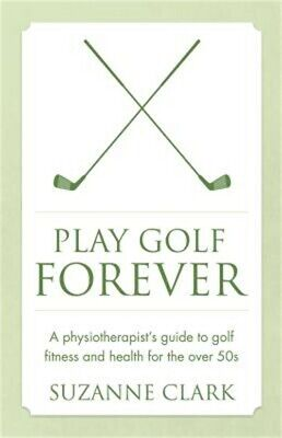 Play Golf Forever: A Physiotherapist's Guide to Golf Fitness and Health for the