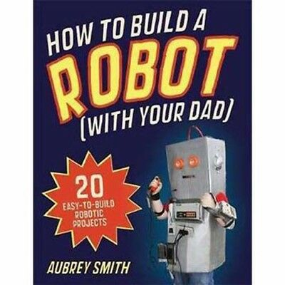 How To Build A Robot (With Your Dad)   by A Smith