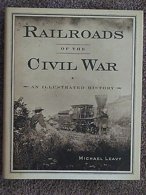 Railroads of Civil War : An Illustrated History by Michael Leavy (2010,...