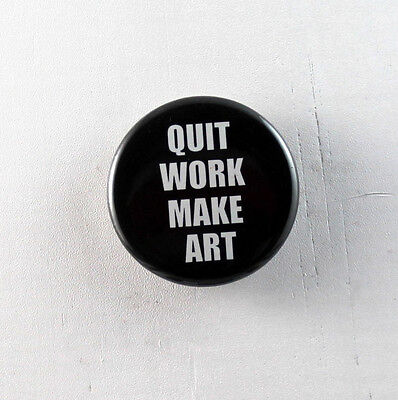 "QUIT WORK MAKE ART 1.25"" Button pinback badge pin Buy 2, Get 1 Free"