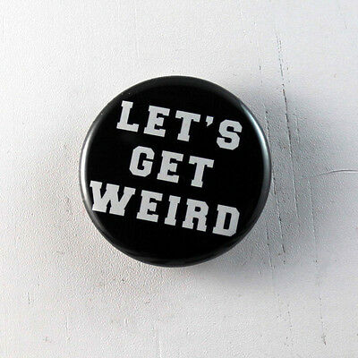 """LET'S GET WEIRD funny 1.25"""" Button pinback badge pin Buy 2, Get 1 Free"""