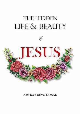 The Hidden Life and Beauty of Jesus: A 28 day devotional (9780994273437)